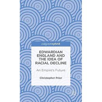 Edwardian England and the Idea of Racial Decline An Empires Future by Prior & Christopher