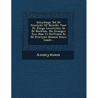 Inleydinge Tot de Practyke of Bericht Voor de Jonge Licentiaten in de Rechten Die Genegen Zyn Hun Te Oeffenen in de Practyke Binnen Dezen Lande... by Anonymous