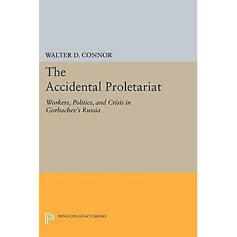The Accidental Proletariat - Workers - Politics - and Crisis in Gorbac