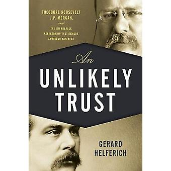 An Unlikely Trust - Theodore Roosevelt - J.P. Morgan - and the Improba