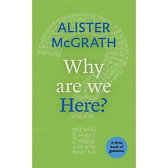Why are We Here? - A Little Book of Guidance by Alister McGrath - 9780