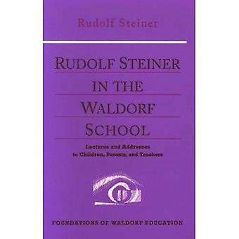 Rudolf Steiner in the Waldorf School: Lectures and Addresses to Children, Parents and Teachers (Foundations of Waldorf Education)