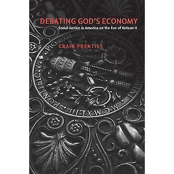 Débattre des dieux économie la Justice sociale en Amérique à la veille du Concile Vatican II par Prentiss & Craig