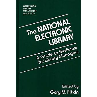 The National Electronic Library A Guide to the Future for Library Managers by Pitkin & Gary M.