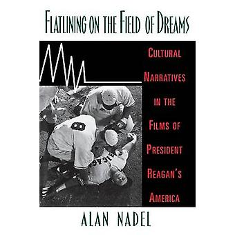 Flatlining on the Field of Dreams Cultural Narratives in the Films of President Reagans America by Nadel & Alan