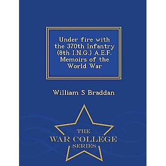 Under fire with the 370th Infantry 8th I.N.G. A.E.F. Memoirs of the World War   War College Series by Braddan & William S