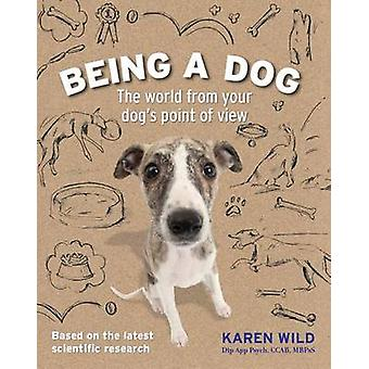 Being a Dog - The World from Your Dog's Point of View by Karen Wild -