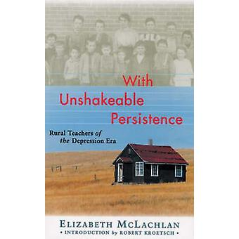 With Unshakeable Persistence - Rural Teachers of the Depression Era by